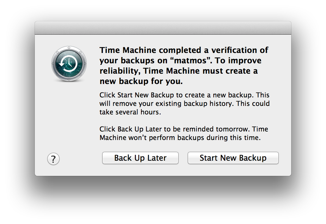 Time Machine completed a verification of your backups on 'matmos'. To improve reliability, Time Machine must create a new backup for you.  Click Start New Backup to create a new backup. This will remove your existing backup history. This could take several hours.  Click Back Up Later to be reminded tomorrow. Time Machine won't perform backups during this time.